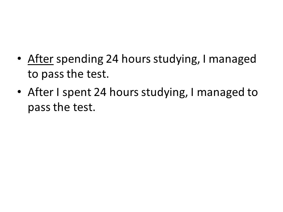 After spending 24 hours studying, I managed to pass the test. After I spent 24 hours studying, I managed to pass the test.