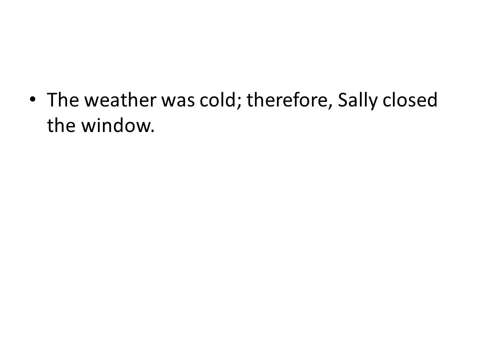 The weather was cold; therefore, Sally closed the window.