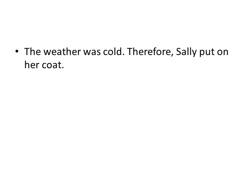 The weather was cold. Therefore, Sally put on her coat.