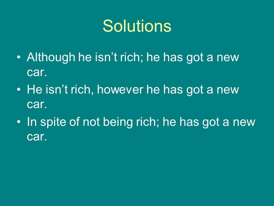 Solutions Although he isn't rich; he has got a new car. He isn't rich, however he has got a new car. In spite of not being rich; he has got a new car.