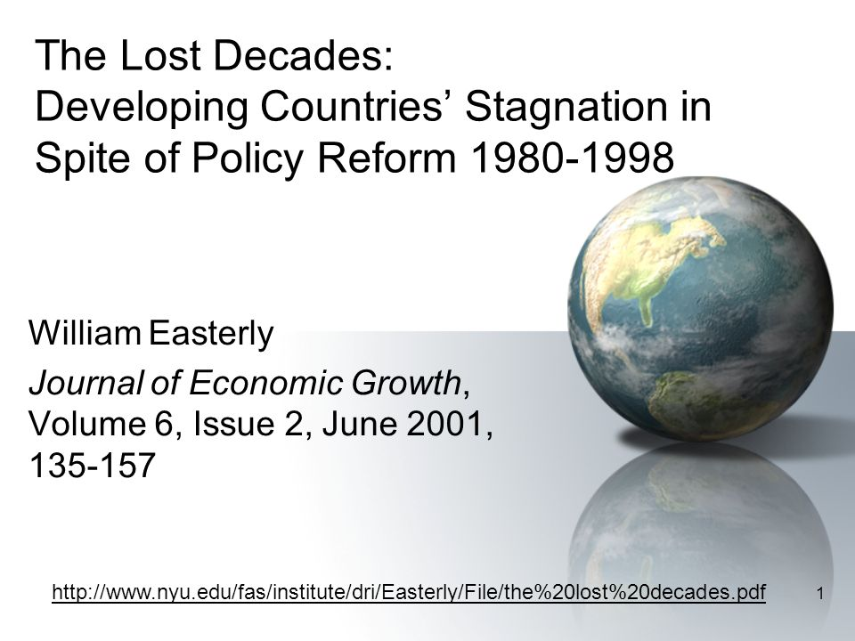 1 The Lost Decades: Developing Countries' Stagnation in Spite of Policy Reform 1980-1998 William Easterly Journal of Economic Growth, Volume 6, Issue 2, June 2001, 135-157 http://www.nyu.edu/fas/institute/dri/Easterly/File/the%20lost%20decades.pdf
