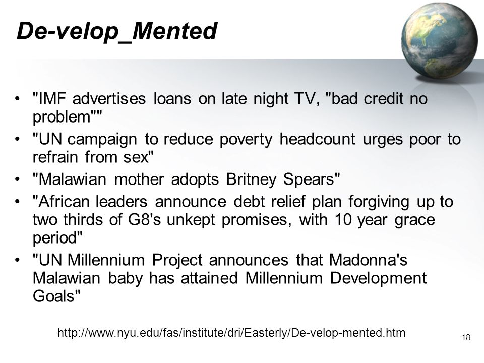 18 De-velop_Mented IMF advertises loans on late night TV, bad credit no problem UN campaign to reduce poverty headcount urges poor to refrain from sex Malawian mother adopts Britney Spears African leaders announce debt relief plan forgiving up to two thirds of G8 s unkept promises, with 10 year grace period UN Millennium Project announces that Madonna s Malawian baby has attained Millennium Development Goals http://www.nyu.edu/fas/institute/dri/Easterly/De-velop-mented.htm