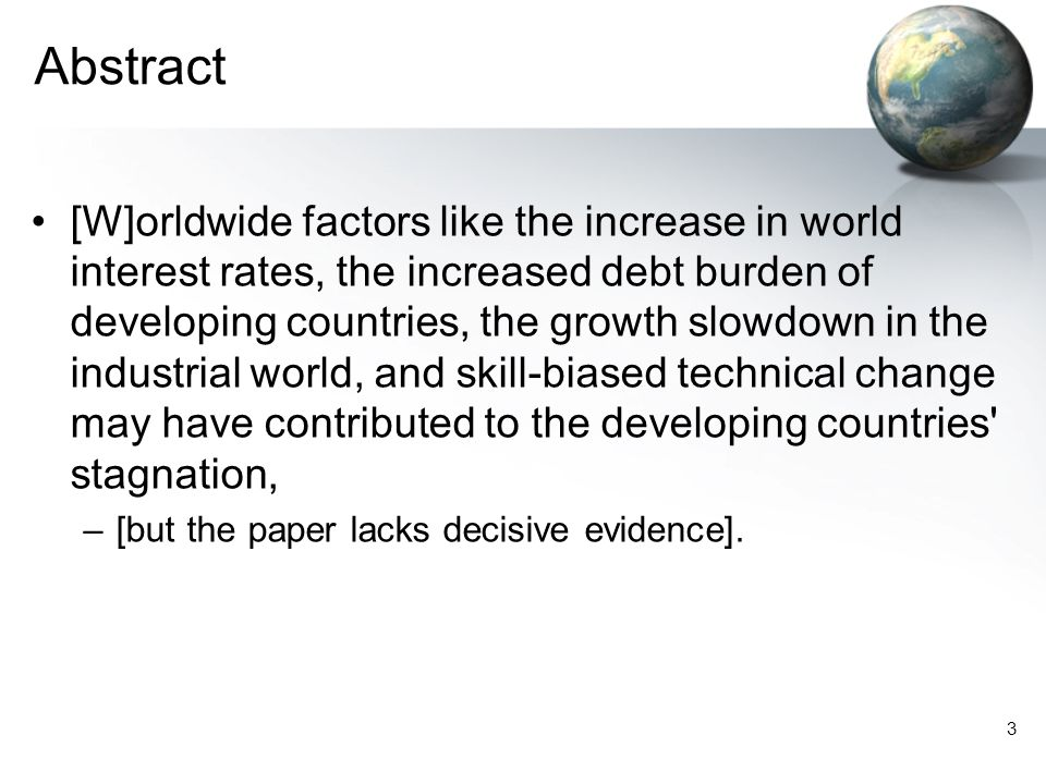 3 Abstract [W]orldwide factors like the increase in world interest rates, the increased debt burden of developing countries, the growth slowdown in the industrial world, and skill-biased technical change may have contributed to the developing countries stagnation, –[but the paper lacks decisive evidence].