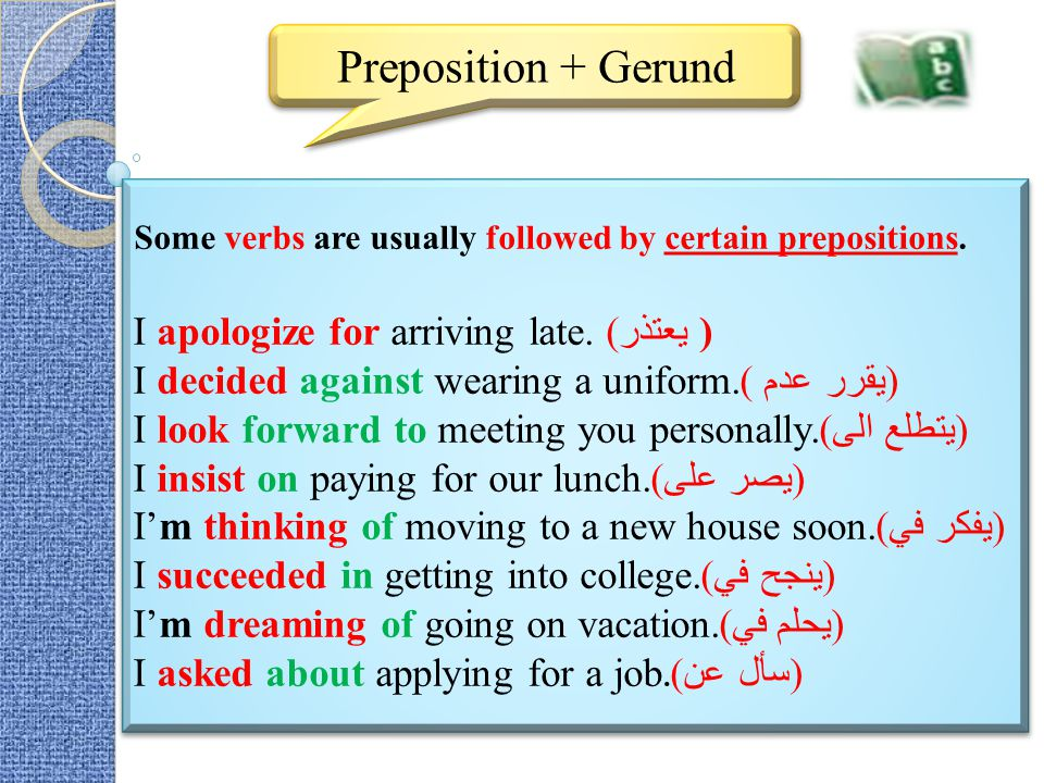 Preposition + Gerund Some verbs are usually followed by certain prepositions. I apologize for arriving late. يعتذر) ( I decided against wearing a unif