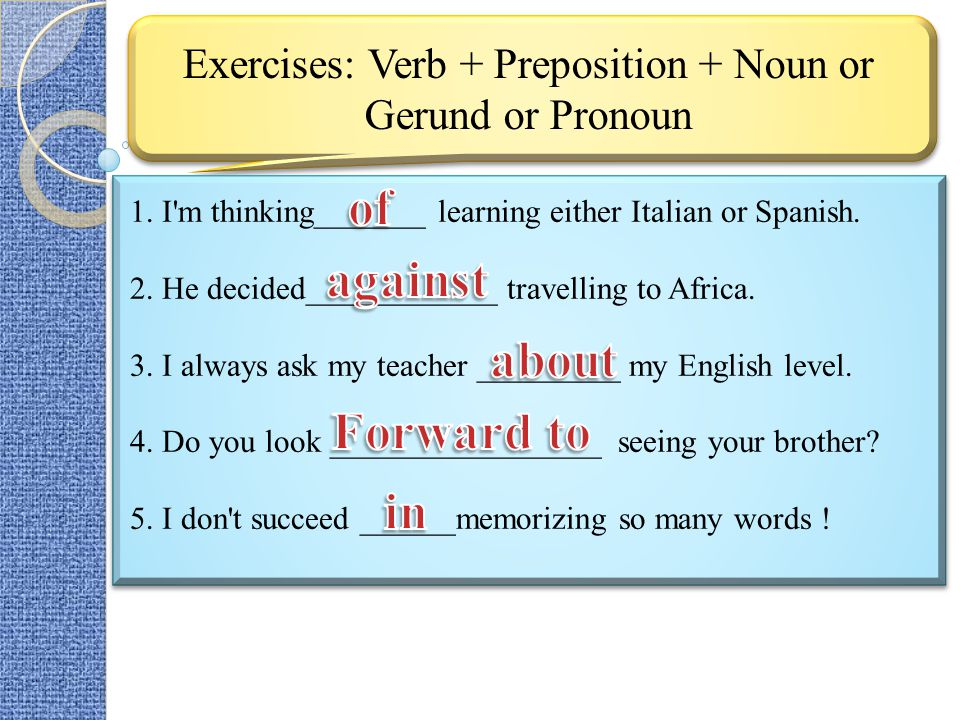 Exercises: Verb + Preposition + Noun or Gerund or Pronoun 1. I'm thinking_______ learning either Italian or Spanish. 2. He decided____________ travell