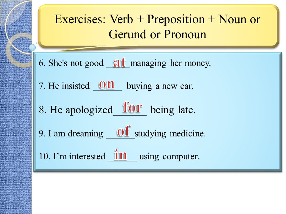 Exercises: Verb + Preposition + Noun or Gerund or Pronoun 6. She's not good _____managing her money. 7. He insisted ______ buying a new car. 8. He apo