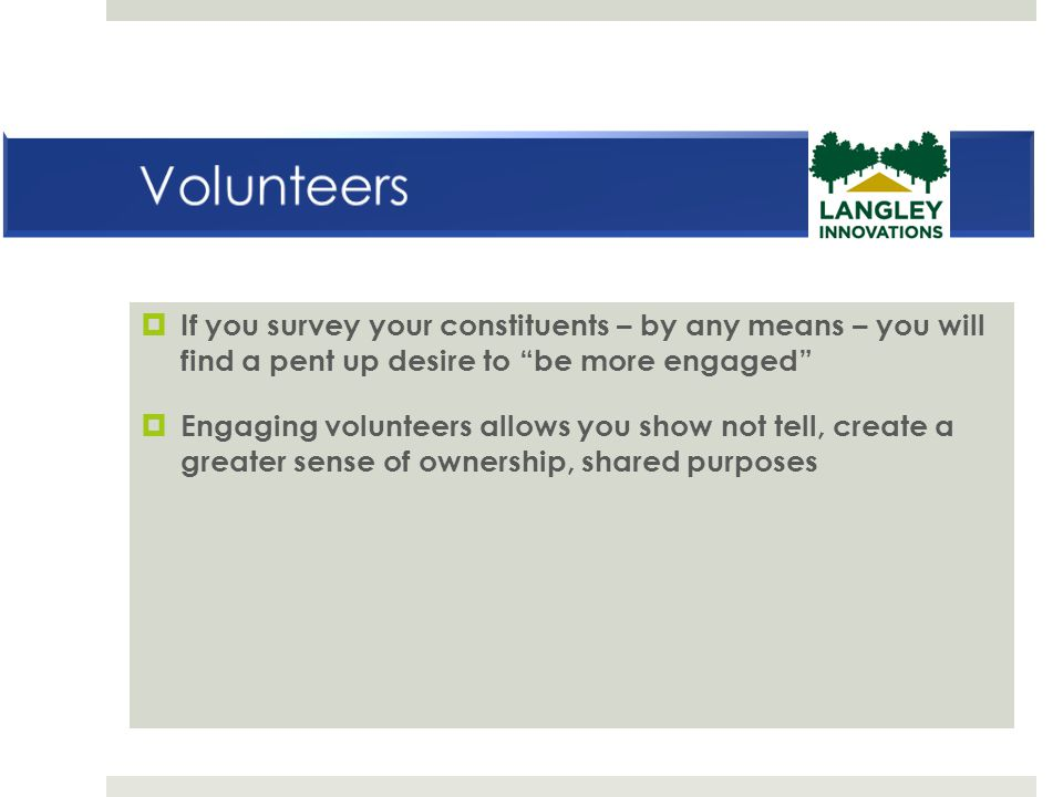 """ If you survey your constituents – by any means – you will find a pent up desire to """"be more engaged""""  Engaging volunteers allows you show not tell,"""