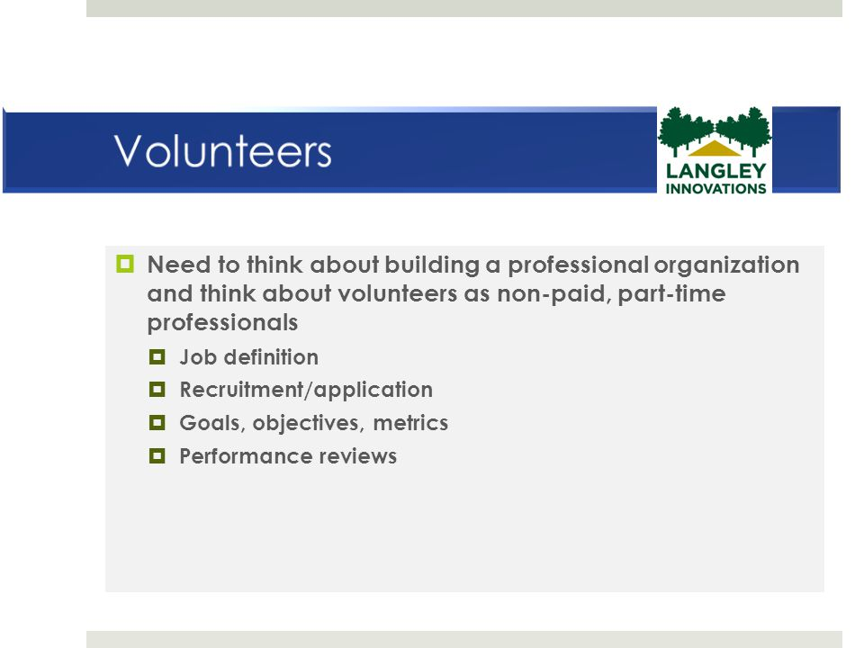  Need to think about building a professional organization and think about volunteers as non-paid, part-time professionals  Job definition  Recruitm