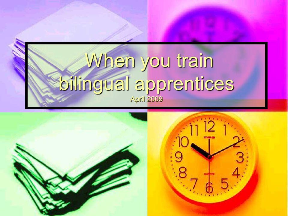 When you train bilingual apprentices April 2009 When you train bilingual apprentices April 2009
