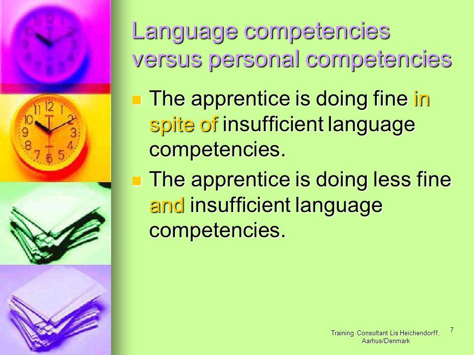 Training Consultant Lis Heichendorff, Aarhus/Denmark 7 Language competencies versus personal competencies The apprentice is doing fine in spite of insufficient language competencies.