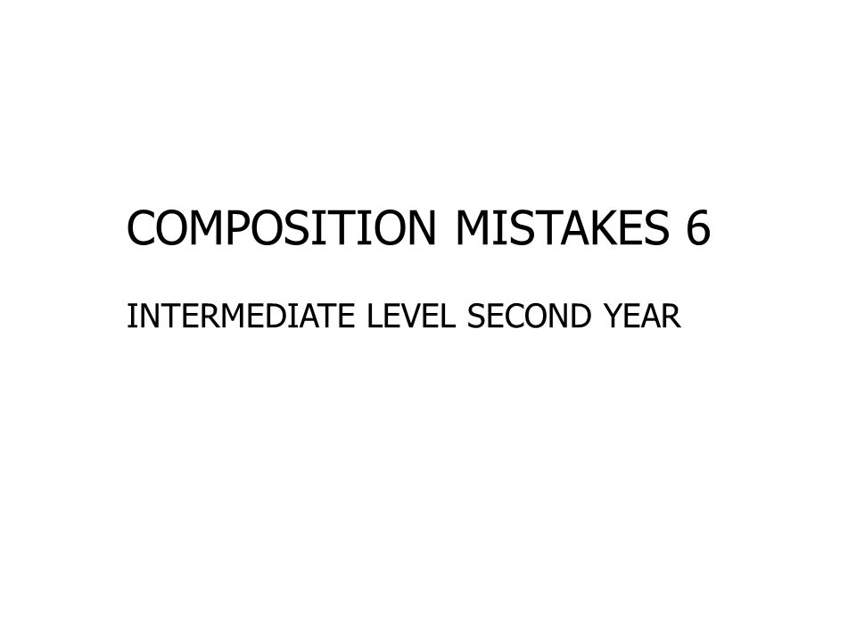 COMPOSITION MISTAKES 6 INTERMEDIATE LEVEL SECOND YEAR