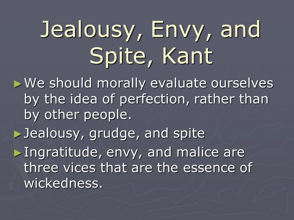 Jealousy, Envy, and Spite, Kant ► We should morally evaluate ourselves by the idea of perfection, rather than by other people.
