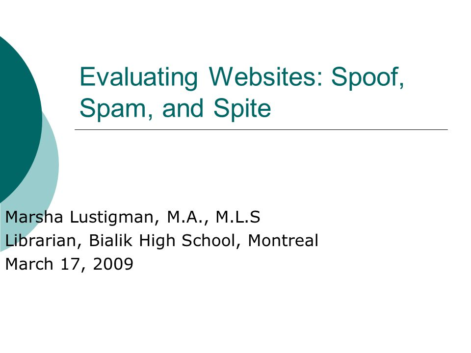 Evaluating Websites: Spoof, Spam, and Spite Marsha Lustigman, M.A., M.L.S Librarian, Bialik High School, Montreal March 17, 2009