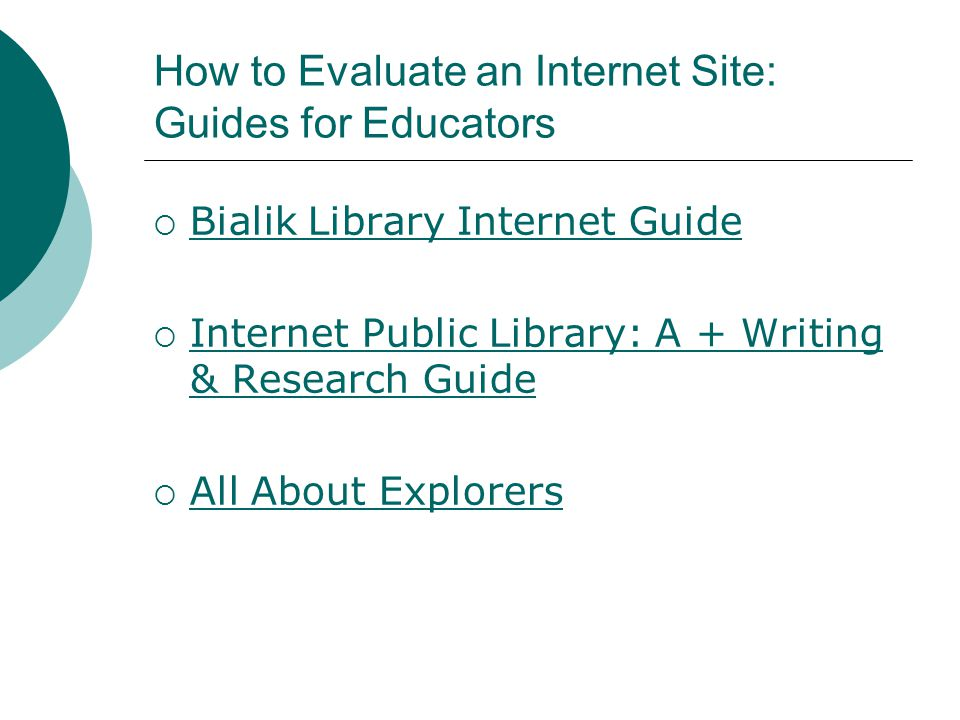 How to Evaluate an Internet Site: Guides for Educators  Bialik Library Internet Guide Bialik Library Internet Guide  Internet Public Library: A + Writing & Research Guide Internet Public Library: A + Writing & Research Guide  All About Explorers All About Explorers