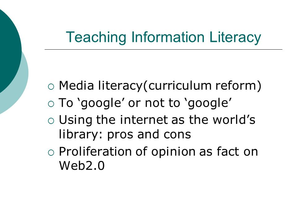 Teaching Information Literacy  Media literacy(curriculum reform)  To 'google' or not to 'google'  Using the internet as the world's library: pros and cons  Proliferation of opinion as fact on Web2.0