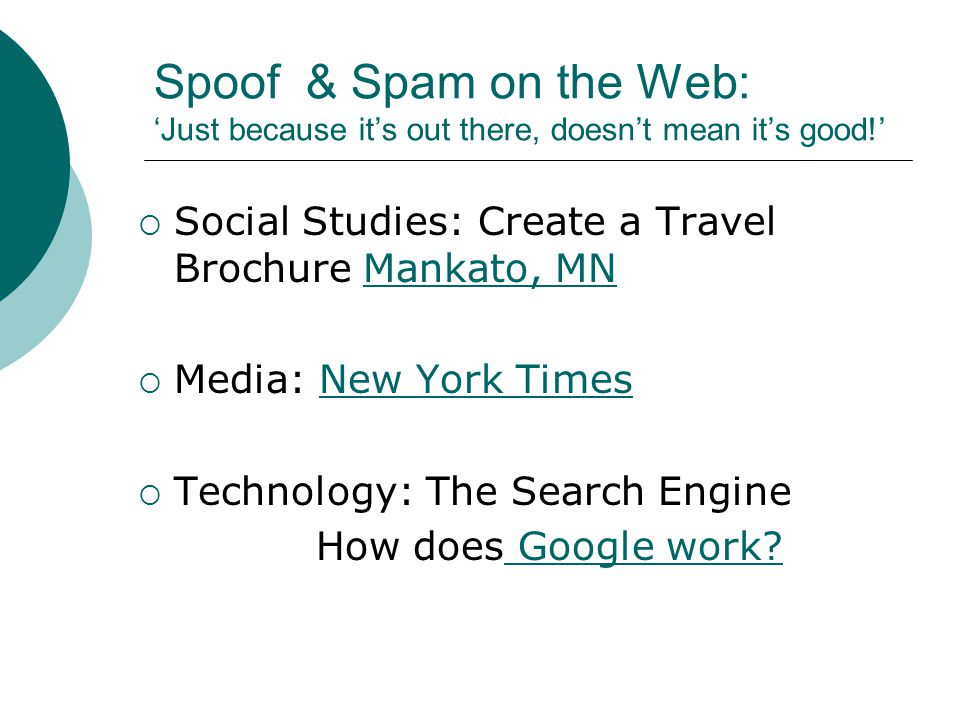 Spoof & Spam on the Web: 'Just because it's out there, doesn't mean it's good!'  Social Studies: Create a Travel Brochure Mankato, MNMankato, MN  Media: New York TimesNew York Times  Technology: The Search Engine How does Google work.