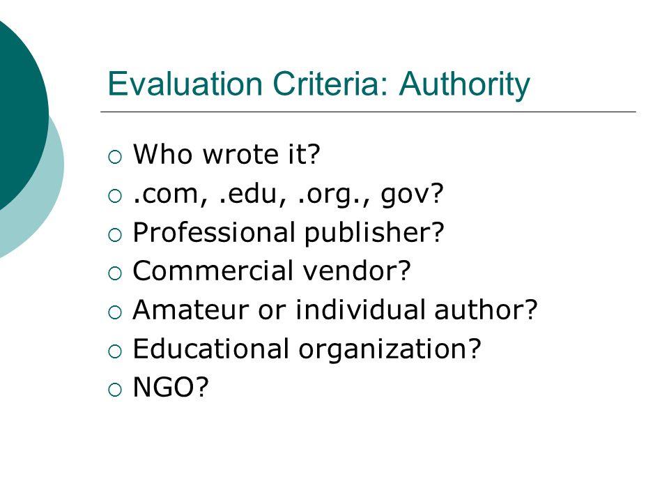 Evaluation Criteria: Authority  Who wrote it. .com,.edu,.org., gov.