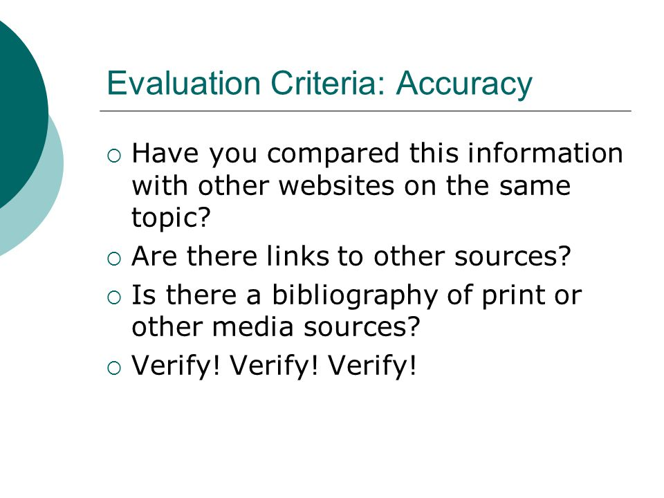 Evaluation Criteria: Accuracy  Have you compared this information with other websites on the same topic.
