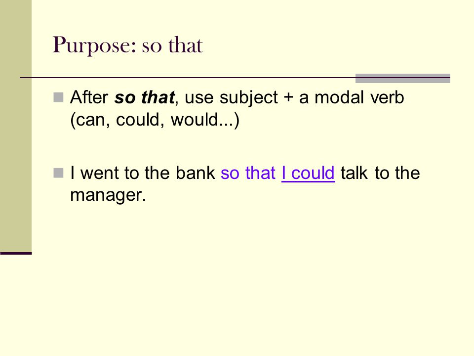 Purpose: so that After so that, use subject + a modal verb (can, could, would...) I went to the bank so that I could talk to the manager.