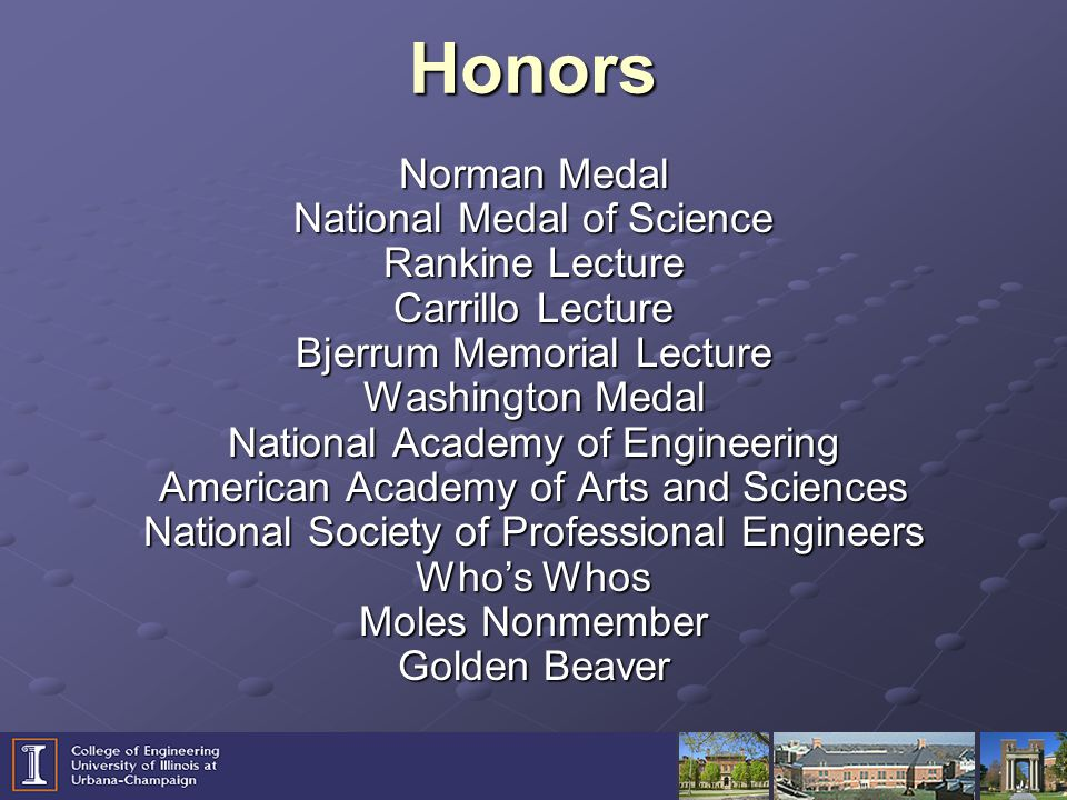 Honors Norman Medal National Medal of Science Rankine Lecture Carrillo Lecture Bjerrum Memorial Lecture Washington Medal National Academy of Engineering American Academy of Arts and Sciences National Society of Professional Engineers Who's Whos Moles Nonmember Golden Beaver
