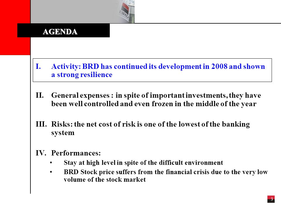 3 I.Activity: BRD has continued its development in 2008 and shown a strong resilience II.General expenses : in spite of important investments, they have been well controlled and even frozen in the middle of the year III.Risks: the net cost of risk is one of the lowest of the banking system IV.Performances: Stay at high level in spite of the difficult environment BRD Stock price suffers from the financial crisis due to the very low volume of the stock market AGENDA