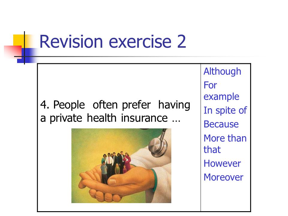 Revision exercise 2 4. People often prefer having a private health insurance … Although For example In spite of Because More than that However Moreove
