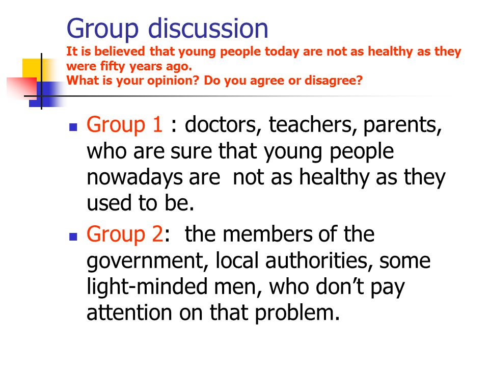 Group discussion It is believed that young people today are not as healthy as they were fifty years ago. What is your opinion? Do you agree or disagre