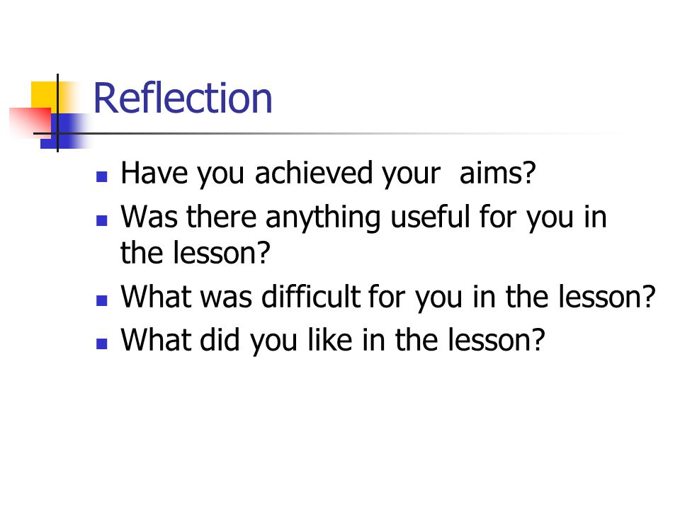 Reflection Have you achieved your aims? Was there anything useful for you in the lesson? What was difficult for you in the lesson? What did you like i
