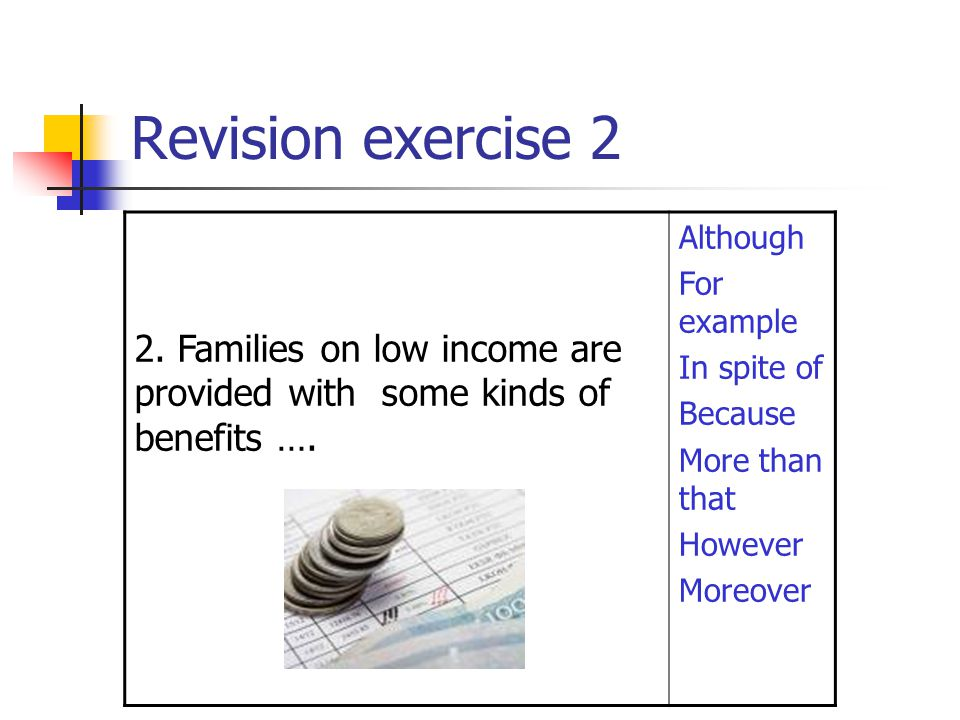 Revision exercise 2 2. Families on low income are provided with some kinds of benefits …. Although For example In spite of Because More than that Howe