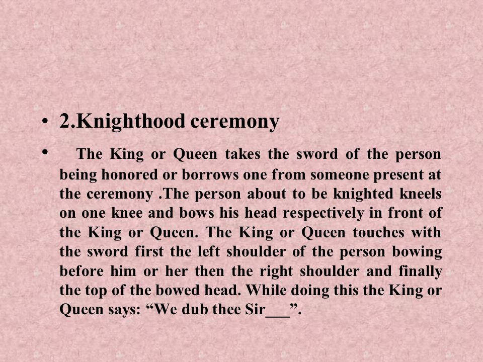 2.Knighthood ceremony The King or Queen takes the sword of the person being honored or borrows one from someone present at the ceremony.The person abo