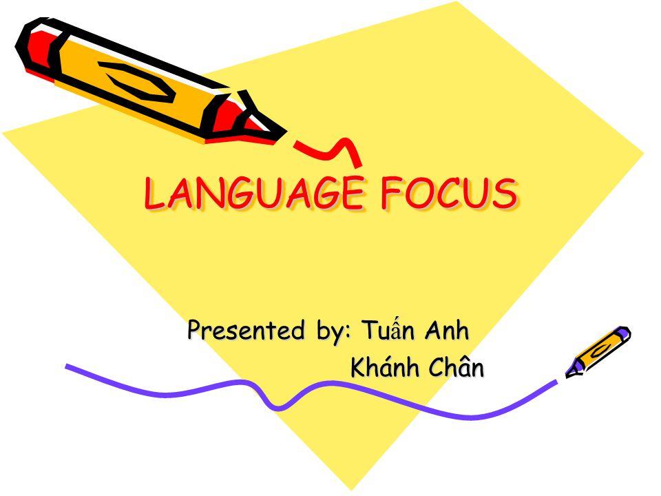 LANGUAGE FOCUS Presented by: Tu ấ n Anh Khánh Chân Khánh Chân