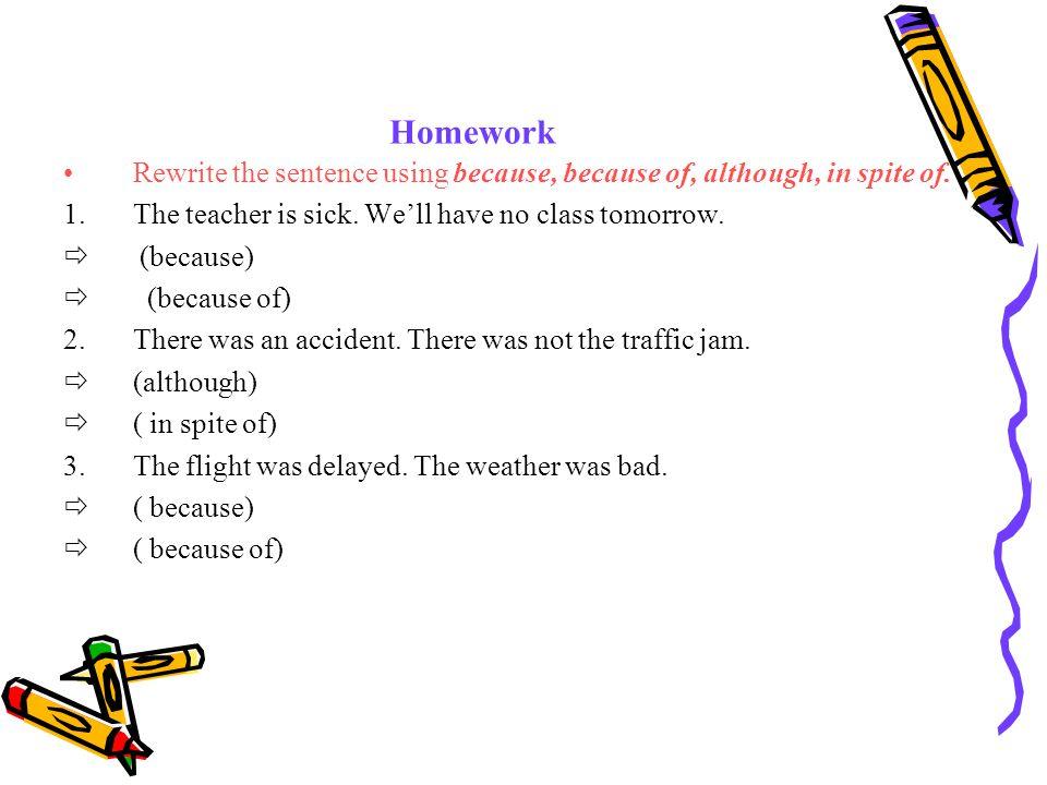 Homework Rewrite the sentence using because, because of, although, in spite of.
