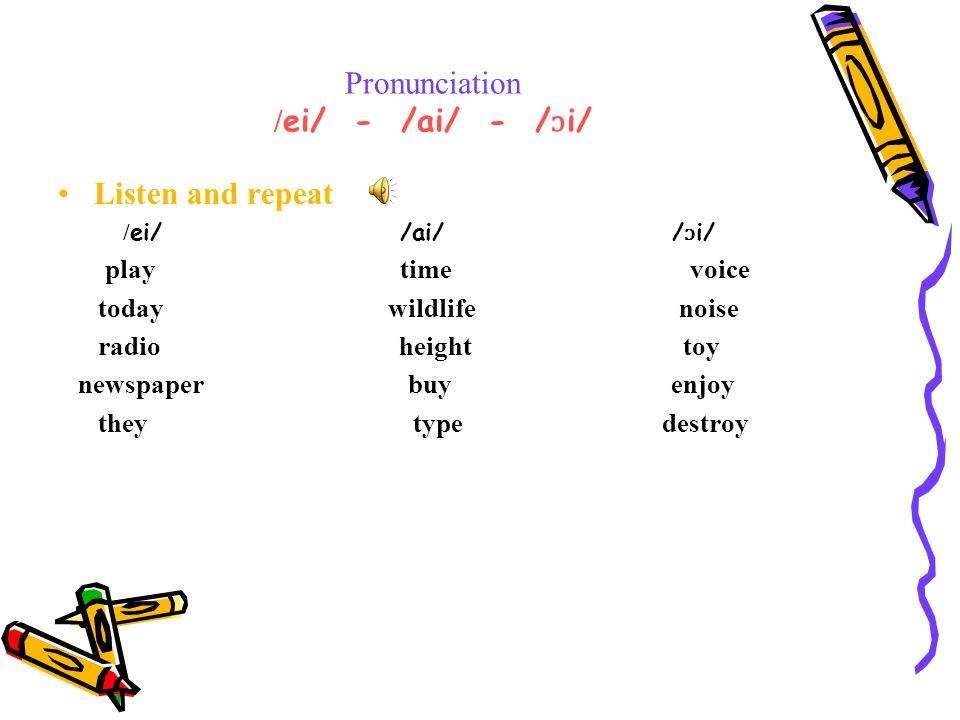 Pronunciation / ei/ - /ai/ - / ɔ i/ Listen and repeat / ei/ /ai/ / ɔ i/ play time voice today wildlife noise radio height toy newspaper buy enjoy they