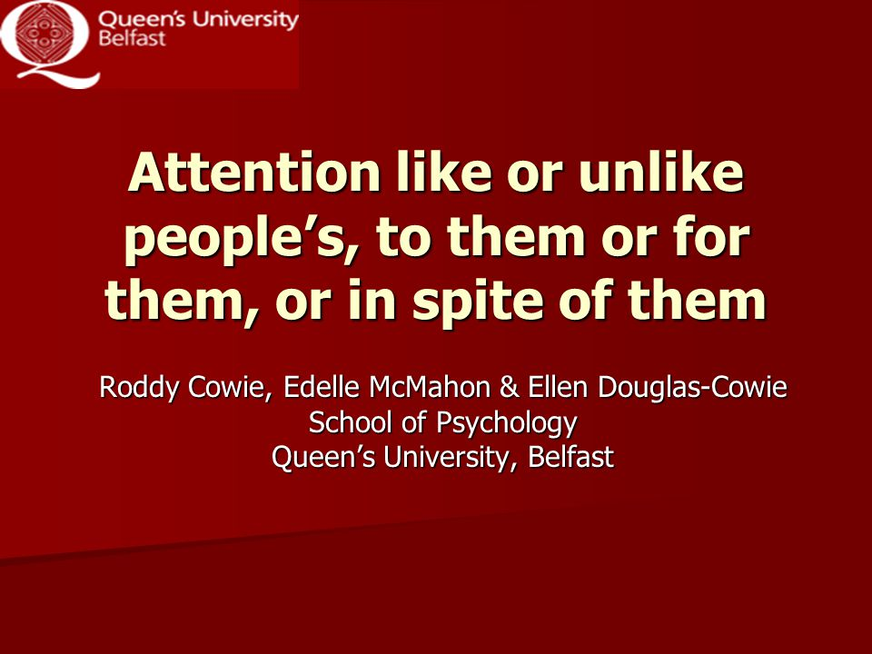 Attention like or unlike people's, to them or for them, or in spite of them Roddy Cowie, Edelle McMahon & Ellen Douglas-Cowie School of Psychology Queen's University, Belfast