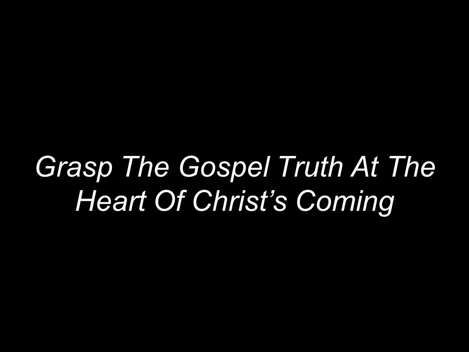 Grasp The Gospel Truth At The Heart Of Christ's Coming