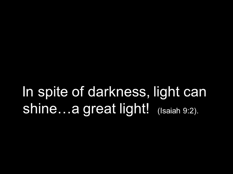 In spite of darkness, light can shine…a great light! (Isaiah 9:2).