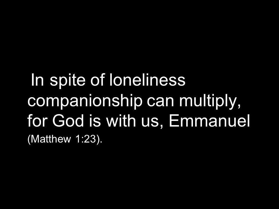 In spite of loneliness companionship can multiply, for God is with us, Emmanuel (Matthew 1:23).