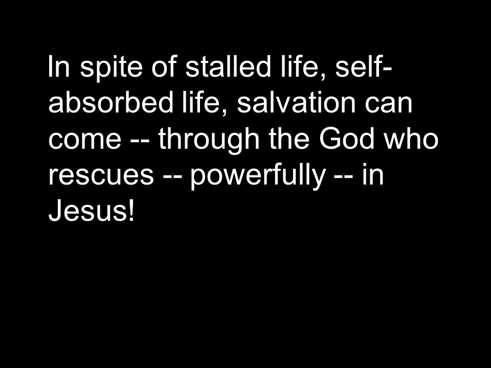 In spite of stalled life, self- absorbed life, salvation can come -- through the God who rescues -- powerfully -- in Jesus!