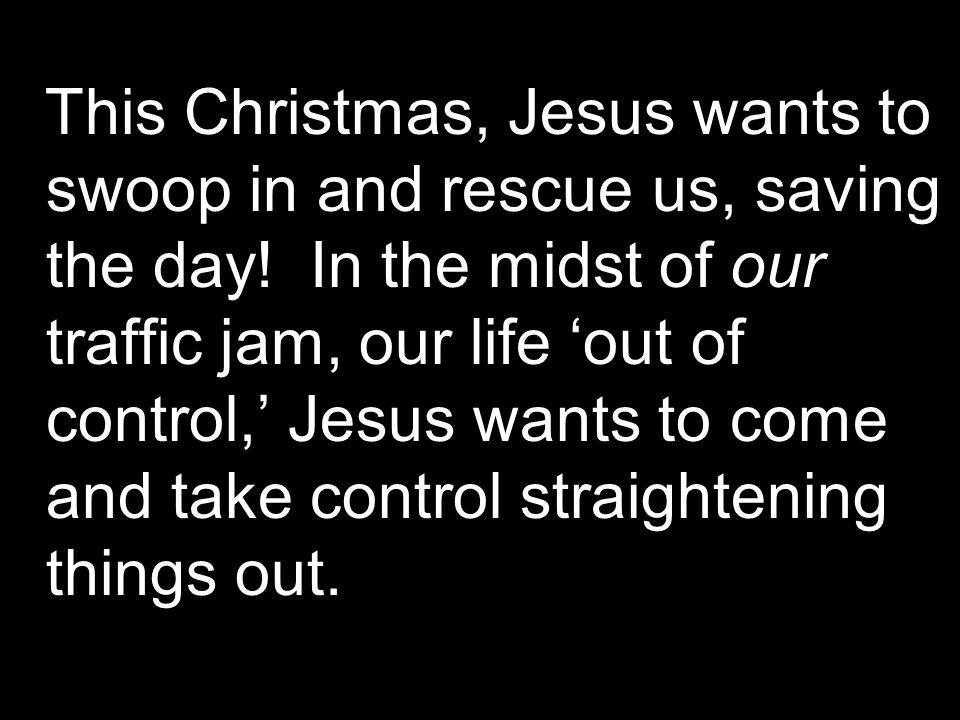 This Christmas, Jesus wants to swoop in and rescue us, saving the day.