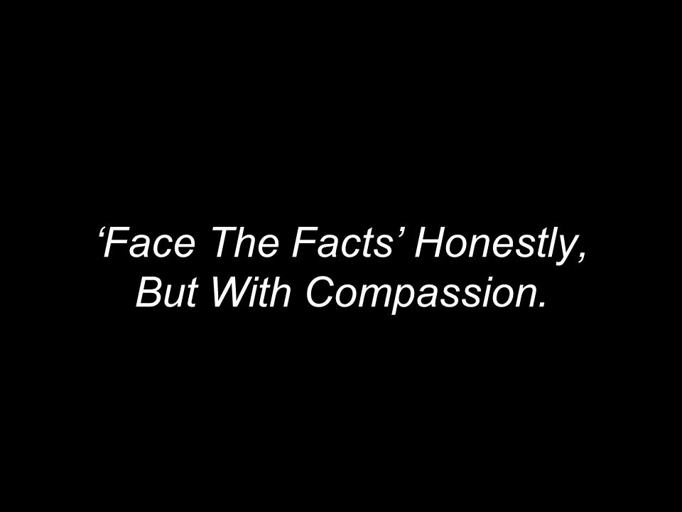 'Face The Facts' Honestly, But With Compassion.