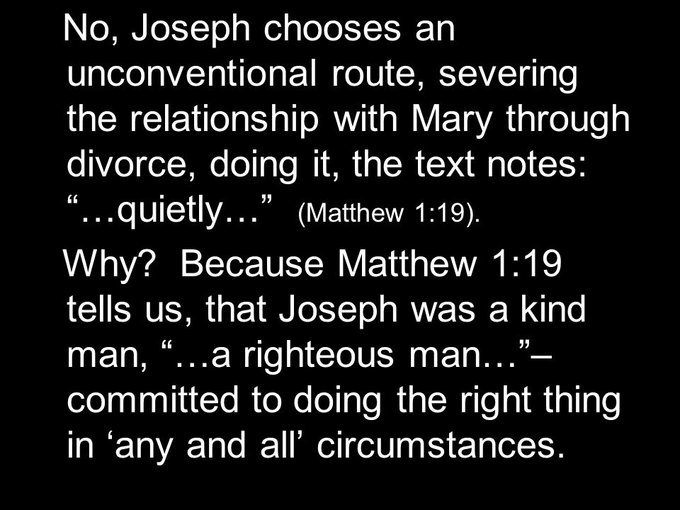 No, Joseph chooses an unconventional route, severing the relationship with Mary through divorce, doing it, the text notes: …quietly… (Matthew 1:19).