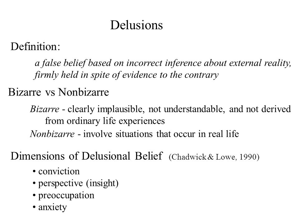 Delusions a false belief based on incorrect inference about external reality, firmly held in spite of evidence to the contrary Bizarre vs Nonbizarre D