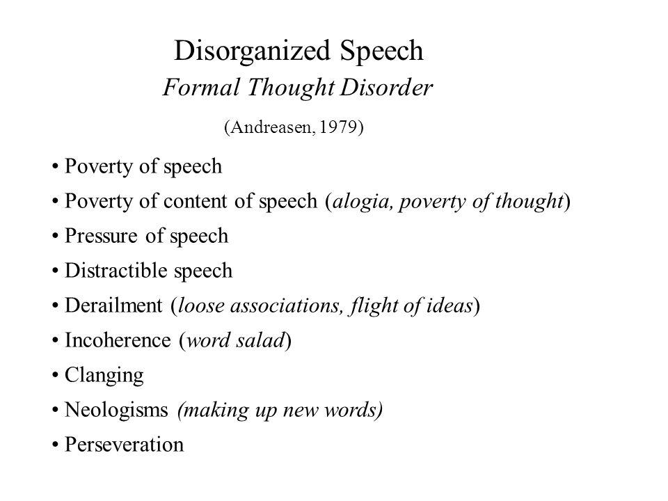Disorganized Speech Formal Thought Disorder Poverty of speech Poverty of content of speech (alogia, poverty of thought) Pressure of speech Distractibl