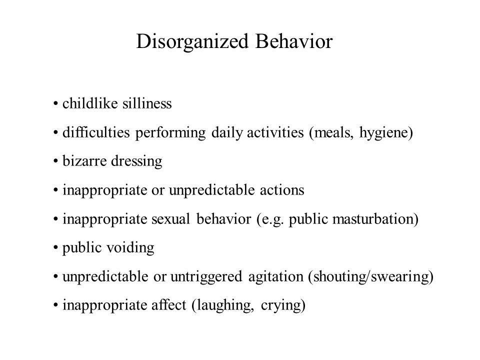 Disorganized Behavior childlike silliness difficulties performing daily activities (meals, hygiene) bizarre dressing inappropriate or unpredictable ac