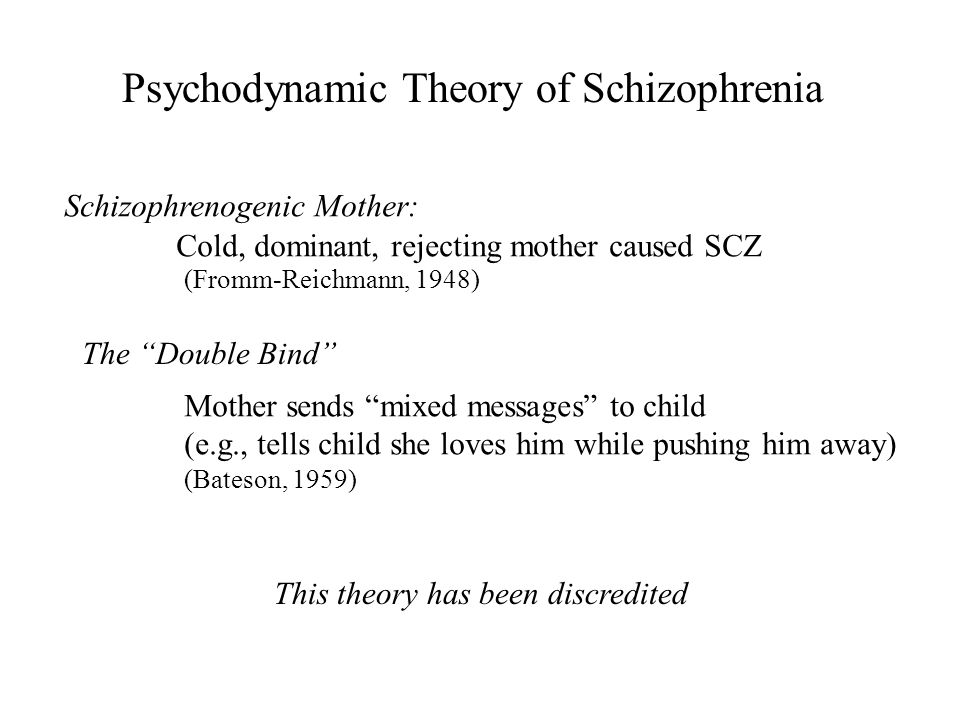 """Psychodynamic Theory of Schizophrenia Schizophrenogenic Mother: The """"Double Bind"""" Cold, dominant, rejecting mother caused SCZ (Fromm-Reichmann, 1948)"""