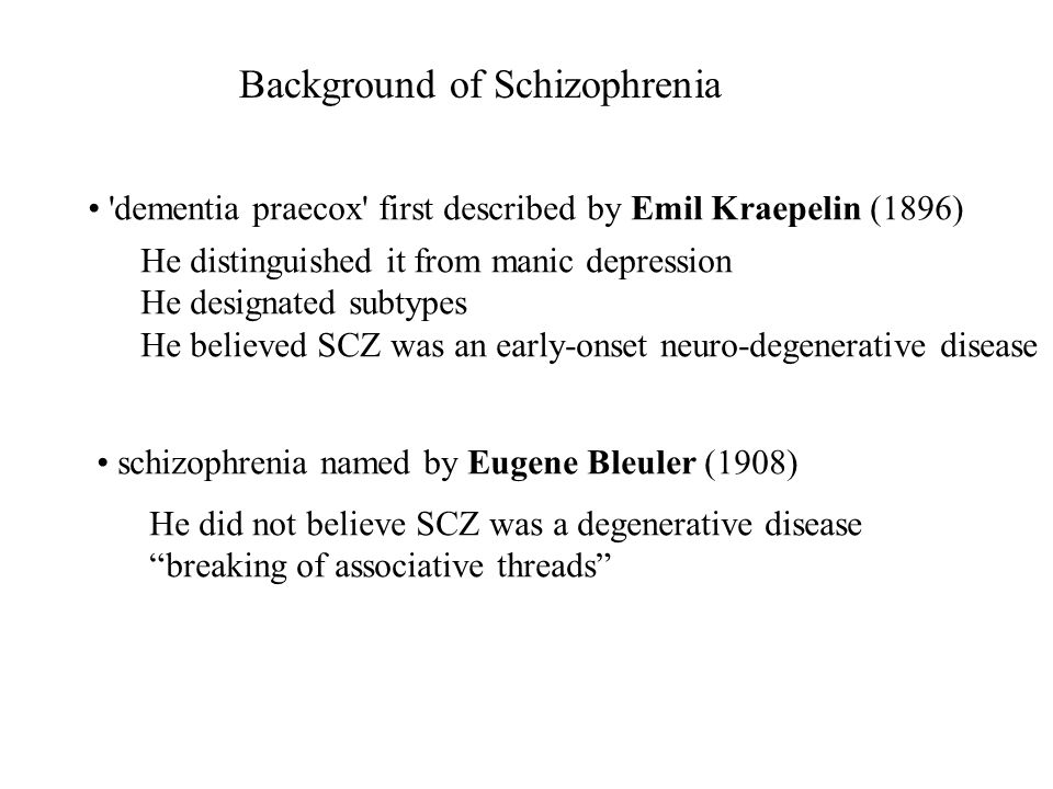 'dementia praecox' first described by Emil Kraepelin (1896) He distinguished it from manic depression He designated subtypes He believed SCZ was an ea