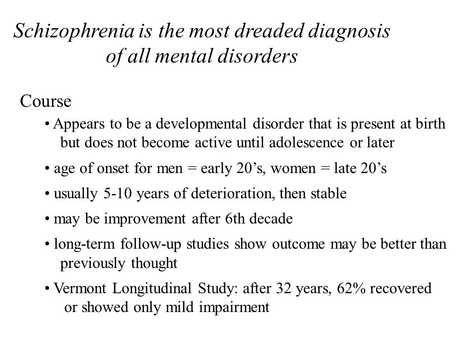 Diagnostic Criteria for Schizophrenia A) Active-phase symptoms Must have two (or more) of the following for a significant portion of one-month period: delusions hallucinations disorganized speech grossly disorganized or catatonic behavior negative symptoms B) Impairment Work, interpersonal relations, or self-care must be markedly below normal functioning level during achieved prior to onset C) Duration Signs of disturbance persist for at least 6 months (includes prodromal phase, negative symptoms, positive symptoms in attenuated form positive symptoms