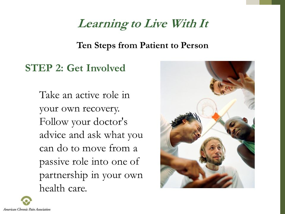 Learning to Live With It STEP 2: Get Involved Take an active role in your own recovery. Follow your doctor's advice and ask what you can do to move fr