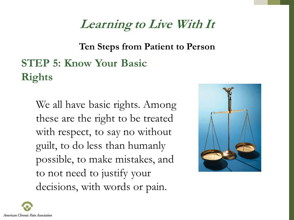 Learning to Live With It STEP 5: Know Your Basic Rights We all have basic rights. Among these are the right to be treated with respect, to say no with