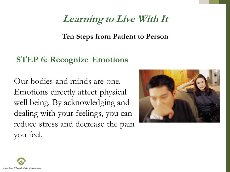 Learning to Live With It STEP 6: Recognize Emotions Our bodies and minds are one. Emotions directly affect physical well being. By acknowledging and d